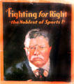 Theodore Roosevelt campaign poster Fighting for Right - the Noblest of Sports. Fremont, OH.